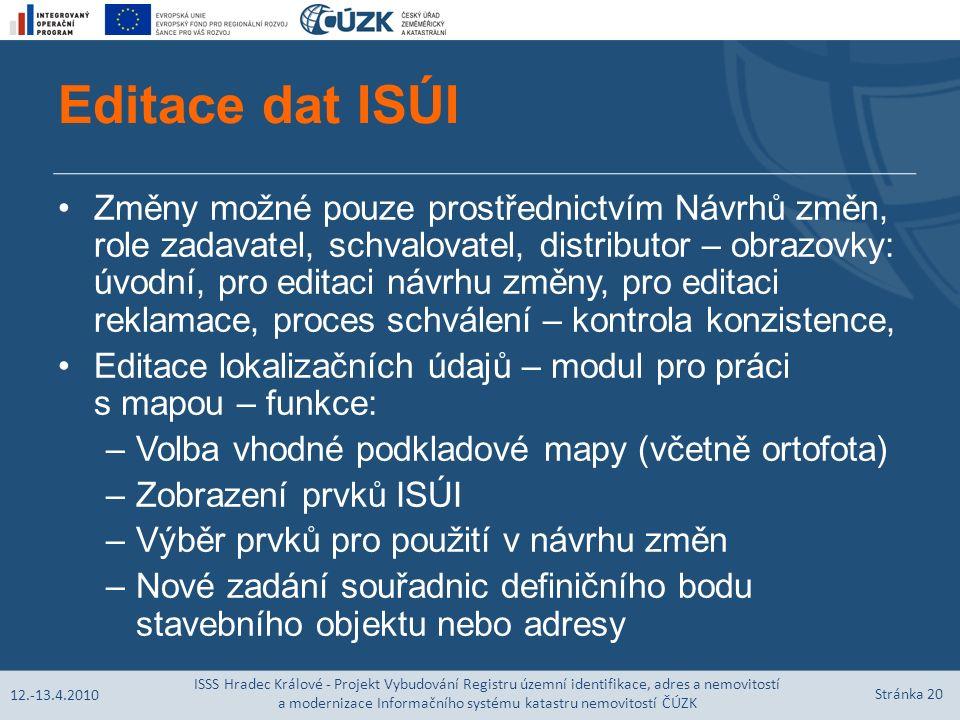 Editace dat ISÚI Změny možné pouze prostřednictvím Návrhů změn, role zadavatel, schvalovatel, distributor – obrazovky: úvodní, pro editaci návrhu změny, pro editaci reklamace, proces schválení – kontrola konzistence, Editace lokalizačních údajů – modul pro práci s mapou – funkce: –Volba vhodné podkladové mapy (včetně ortofota) –Zobrazení prvků ISÚI –Výběr prvků pro použití v návrhu změn –Nové zadání souřadnic definičního bodu stavebního objektu nebo adresy 12.-13.4.2010 ISSS Hradec Králové - Projekt Vybudování Registru územní identifikace, adres a nemovitostí a modernizace Informačního systému katastru nemovitostí ČÚZK Stránka 20