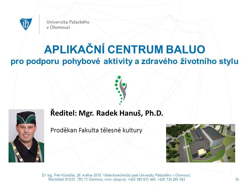 Ředitel: Mgr. Radek Hanuš, Ph.D. Proděkan Fakulta tělesné kultury APLIKAČNÍ CENTRUM BALUO pro podporu pohybové aktivity a zdravého životního stylu Dr.