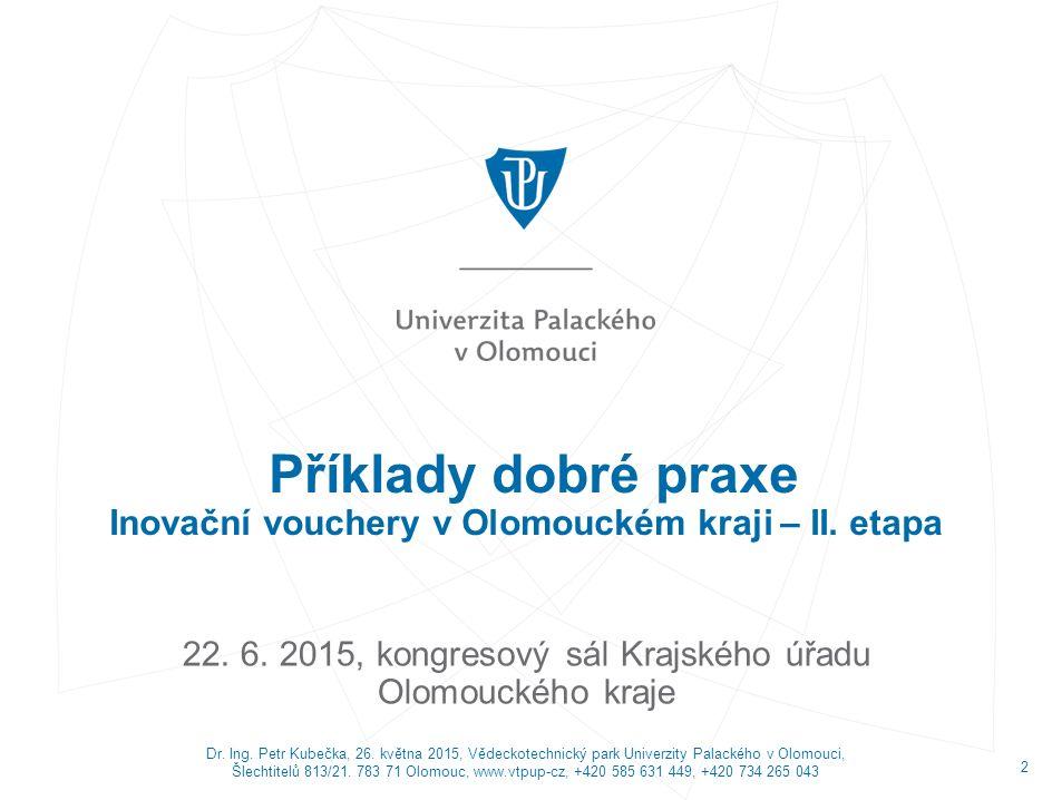 Příklady dobré praxe Inovační vouchery v Olomouckém kraji – II. etapa 22. 6. 2015, kongresový sál Krajského úřadu Olomouckého kraje Dr. Ing. Petr Kube