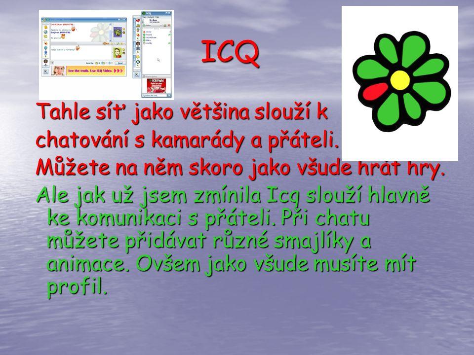 ICQ ICQ Tahle síť jako většina slouží k chatování s kamarády a přáteli. Můžete na něm skoro jako všude hrát hry. Ale jak už jsem zmínila Icq slouží hl