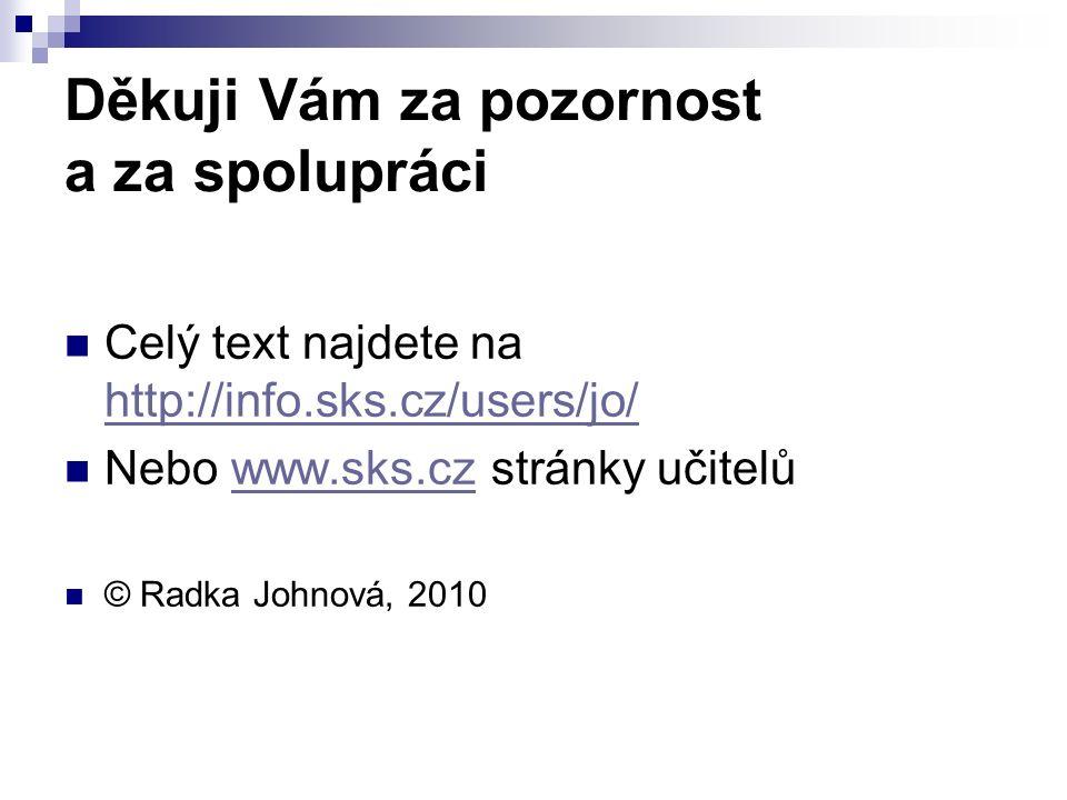 Děkuji Vám za pozornost a za spolupráci Celý text najdete na http://info.sks.cz/users/jo/ http://info.sks.cz/users/jo/ Nebo www.sks.cz stránky učitelůwww.sks.cz © Radka Johnová, 2010