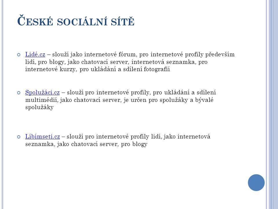 Č ESKÉ SOCIÁLNÍ SÍTĚ Lidé.czLidé.cz – slouží jako internetové fórum, pro internetové profily především lidí, pro blogy, jako chatovací server, internetová seznamka, pro internetové kurzy, pro ukládání a sdílení fotografií Spolužáci.czSpolužáci.cz – slouží pro internetové profily, pro ukládání a sdílení multimédií, jako chatovací server, je určen pro spolužáky a bývalé spolužáky Líbímseti.czLíbímseti.cz – slouží pro internetové profily lidí, jako internetová seznamka, jako chatovací server, pro blogy