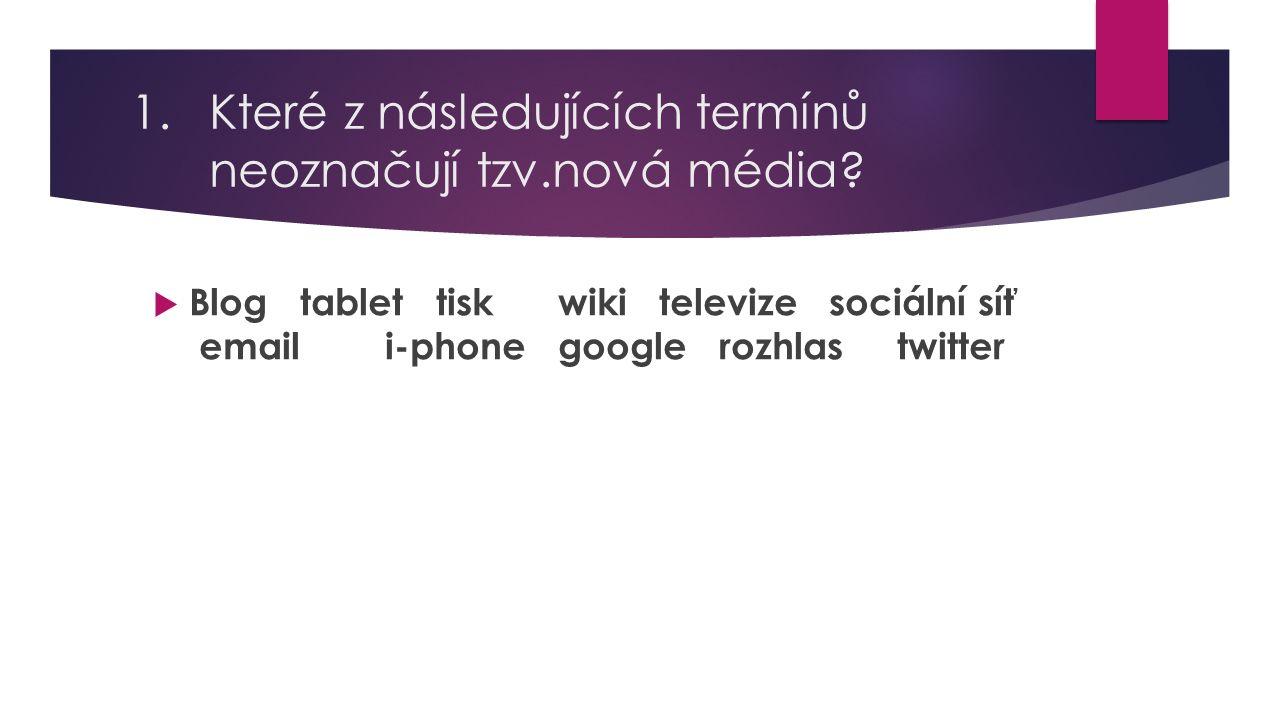 1.Které z následujících termínů neoznačují tzv.nová média?  Blog tablet tisk wiki televize sociální síť email i-phone google rozhlas twitter