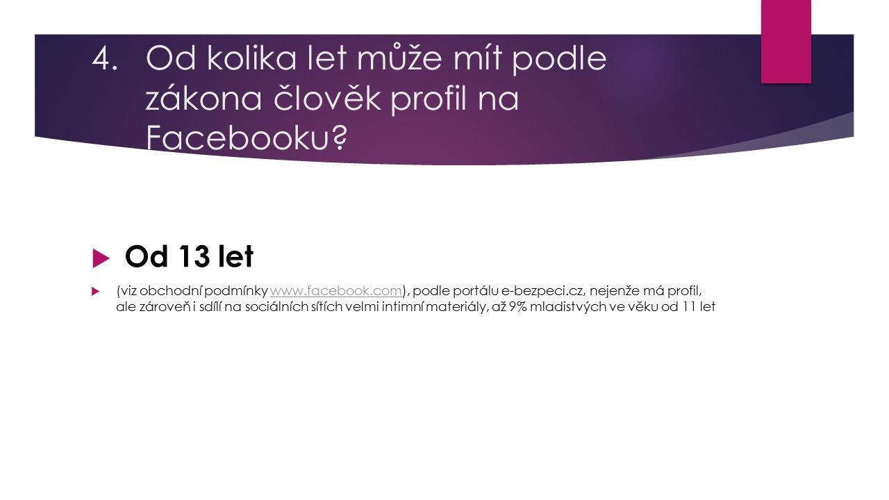 4.Od kolika let může mít podle zákona člověk profil na Facebooku?  Od 13 let  (viz obchodní podmínky www.facebook.com), podle portálu e-bezpeci.cz,
