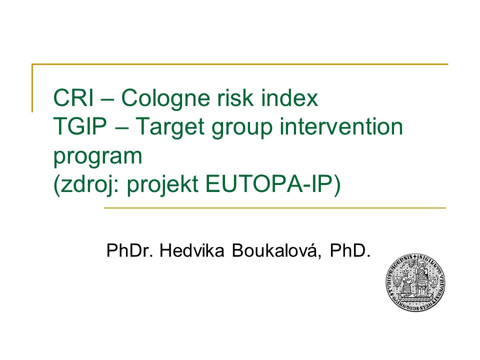 CRI – Cologne risk index TGIP – Target group intervention program (zdroj: projekt EUTOPA-IP) PhDr. Hedvika Boukalová, PhD.