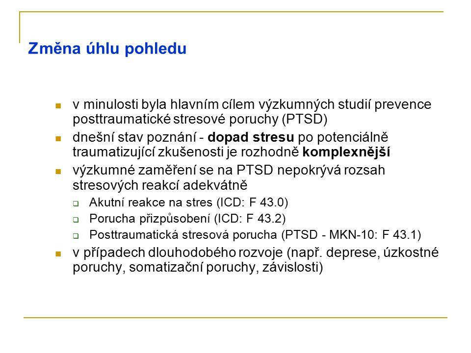 Změna úhlu pohledu v minulosti byla hlavním cílem výzkumných studií prevence posttraumatické stresové poruchy (PTSD) dnešní stav poznání - dopad stresu po potenciálně traumatizující zkušenosti je rozhodně komplexnější výzkumné zaměření se na PTSD nepokrývá rozsah stresových reakcí adekvátně  Akutní reakce na stres (ICD: F 43.0)  Porucha přizpůsobení (ICD: F 43.2)  Posttraumatická stresová porucha (PTSD - MKN-10: F 43.1) v případech dlouhodobého rozvoje (např.