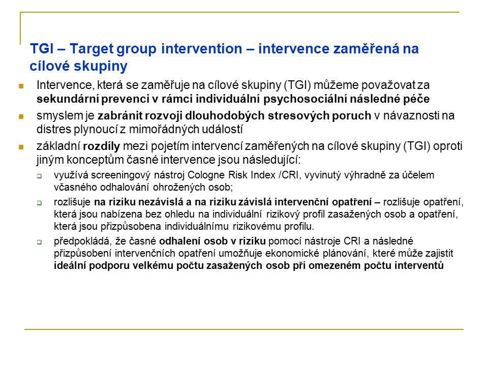 TGI – Target group intervention – intervence zaměřená na cílové skupiny Intervence, která se zaměřuje na cílové skupiny (TGI) můžeme považovat za sekundární prevenci v rámci individuální psychosociální následné péče smyslem je zabránit rozvoji dlouhodobých stresových poruch v návaznosti na distres plynoucí z mimořádných událostí základní rozdíly mezi pojetím intervencí zaměřených na cílové skupiny (TGI) oproti jiným konceptům časné intervence jsou následující:  využívá screeningový nástroj Cologne Risk Index /CRI, vyvinutý výhradně za účelem včasného odhalování ohrožených osob;  rozlišuje na riziku nezávislá a na riziku závislá intervenční opatření – rozlišuje opatření, která jsou nabízena bez ohledu na individuální rizikový profil zasažených osob a opatření, která jsou přizpůsobena individuálnímu rizikovému profilu.
