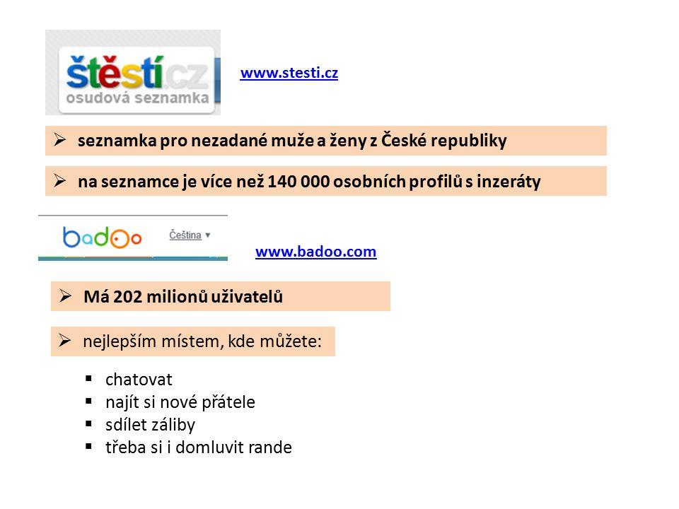  seznamka pro nezadané muže a ženy z České republiky www.stesti.cz  na seznamce je více než 140 000 osobních profilů s inzeráty  Má 202 milionů uživatelů www.badoo.com  chatovat  najít si nové přátele  sdílet záliby  třeba si i domluvit rande  nejlepším místem, kde můžete: