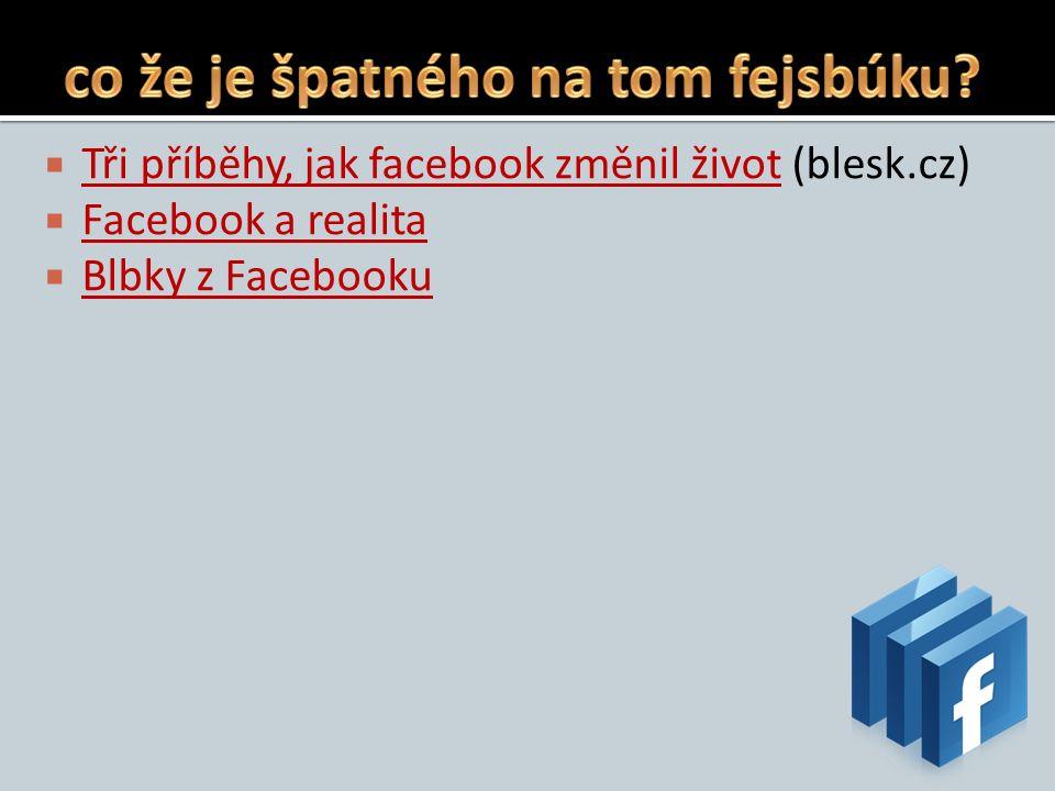  Tři příběhy, jak facebook změnil život (blesk.cz) Tři příběhy, jak facebook změnil život  Facebook a realita Facebook a realita  Blbky z Facebooku