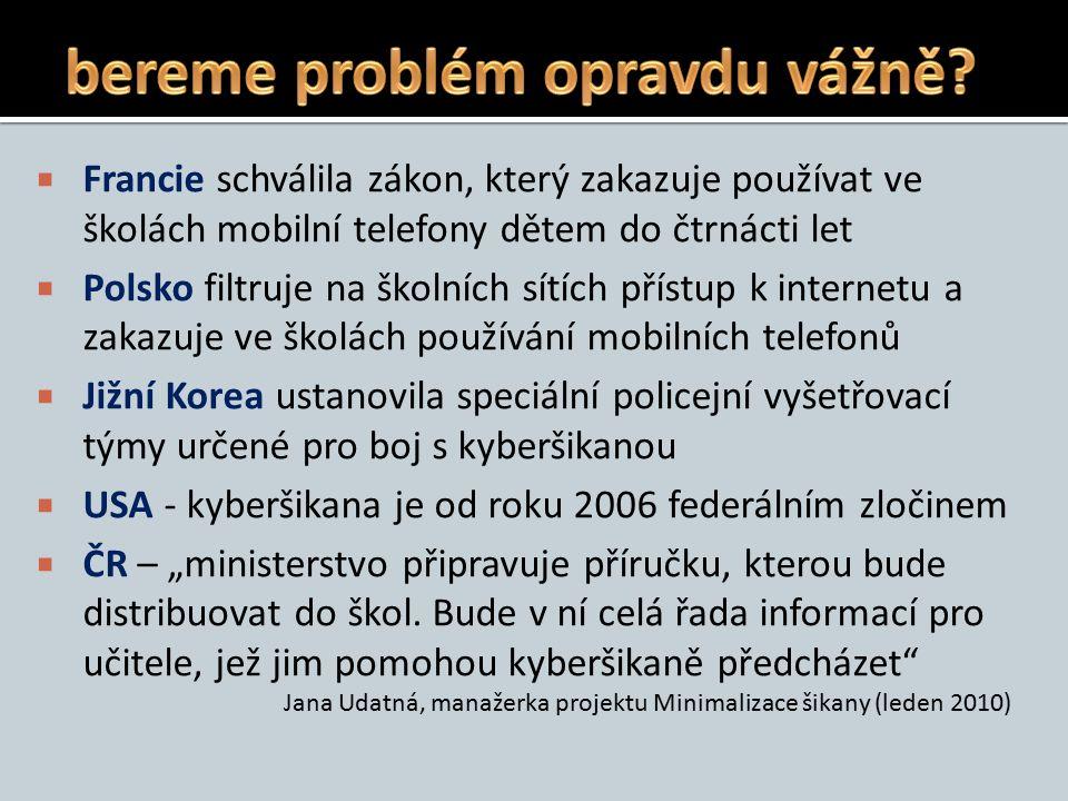 """ Francie schválila zákon, který zakazuje používat ve školách mobilní telefony dětem do čtrnácti let  Polsko filtruje na školních sítích přístup k internetu a zakazuje ve školách používání mobilních telefonů  Jižní Korea ustanovila speciální policejní vyšetřovací týmy určené pro boj s kyberšikanou  USA - kyberšikana je od roku 2006 federálním zločinem  ČR – """"ministerstvo připravuje příručku, kterou bude distribuovat do škol."""