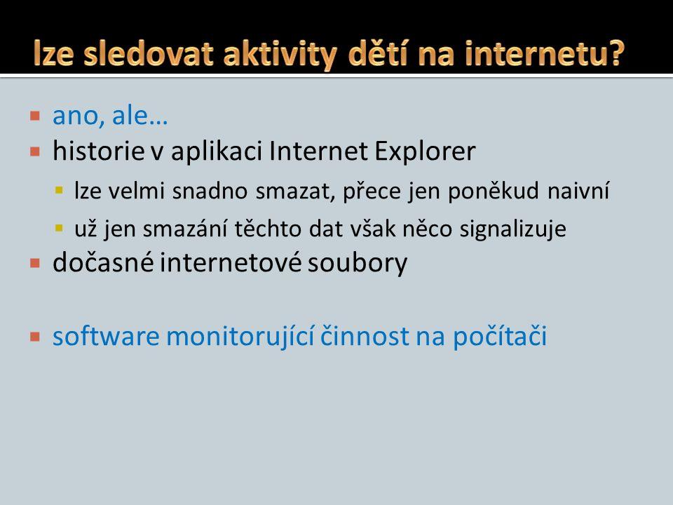  ano, ale…  historie v aplikaci Internet Explorer  lze velmi snadno smazat, přece jen poněkud naivní  už jen smazání těchto dat však něco signalizuje  dočasné internetové soubory  software monitorující činnost na počítači