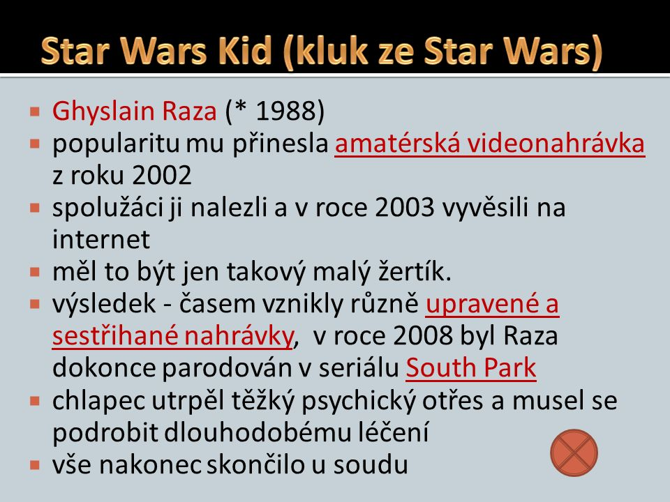  Ghyslain Raza (* 1988)  popularitu mu přinesla amatérská videonahrávka z roku 2002amatérská videonahrávka  spolužáci ji nalezli a v roce 2003 vyvěsili na internet  měl to být jen takový malý žertík.