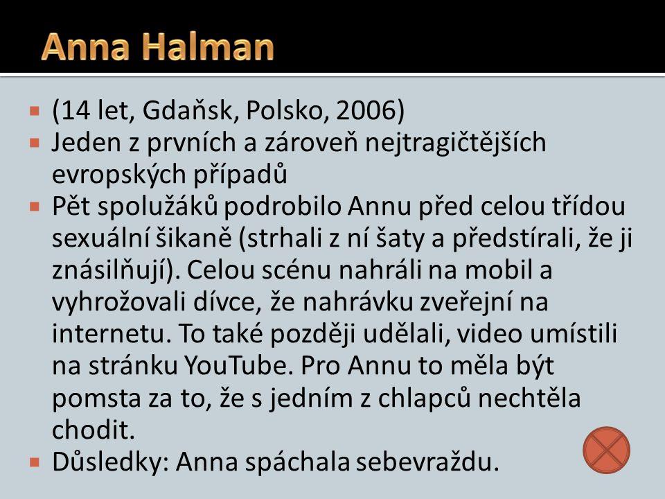  (14 let, Gdaňsk, Polsko, 2006)  Jeden z prvních a zároveň nejtragičtějších evropských případů  Pět spolužáků podrobilo Annu před celou třídou sexuální šikaně (strhali z ní šaty a předstírali, že ji znásilňují).