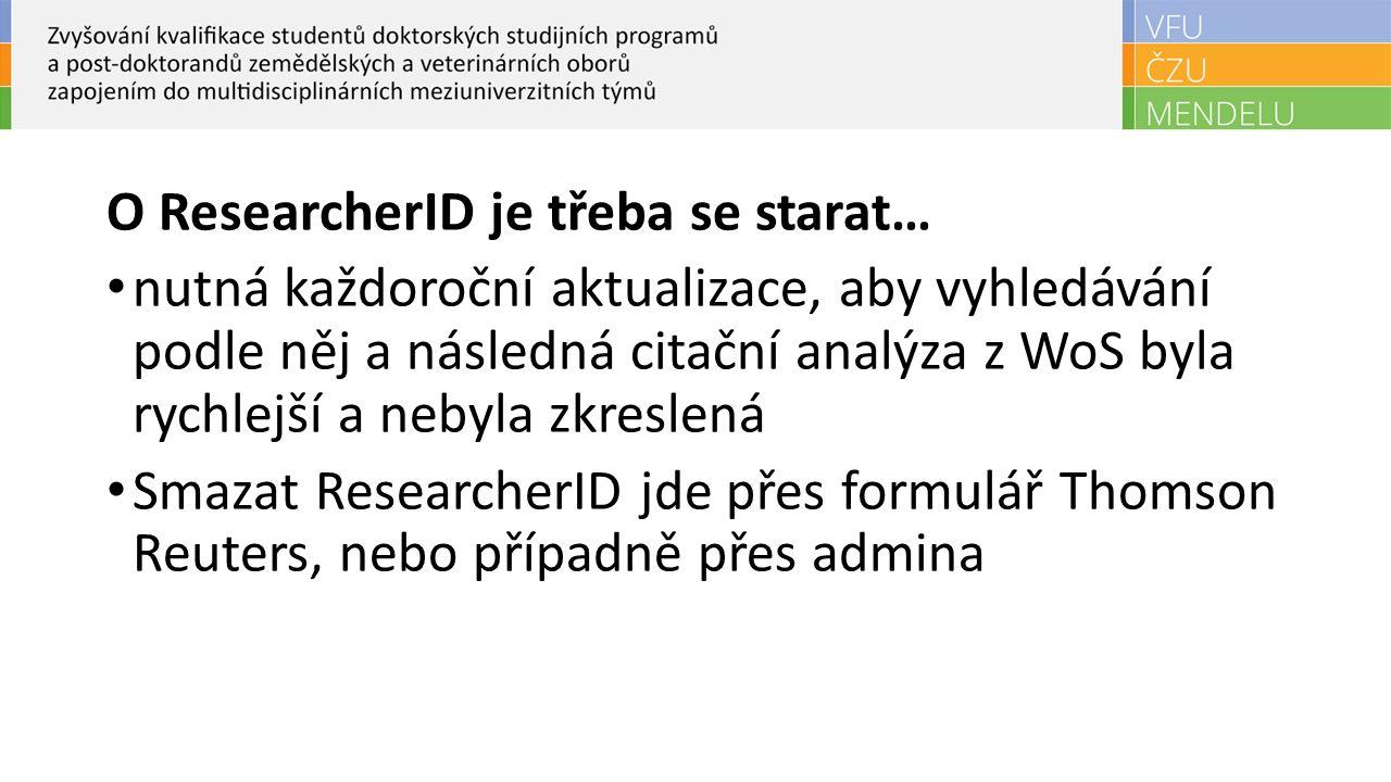O ResearcherID je třeba se starat… nutná každoroční aktualizace, aby vyhledávání podle něj a následná citační analýza z WoS byla rychlejší a nebyla zkreslená Smazat ResearcherID jde přes formulář Thomson Reuters, nebo případně přes admina