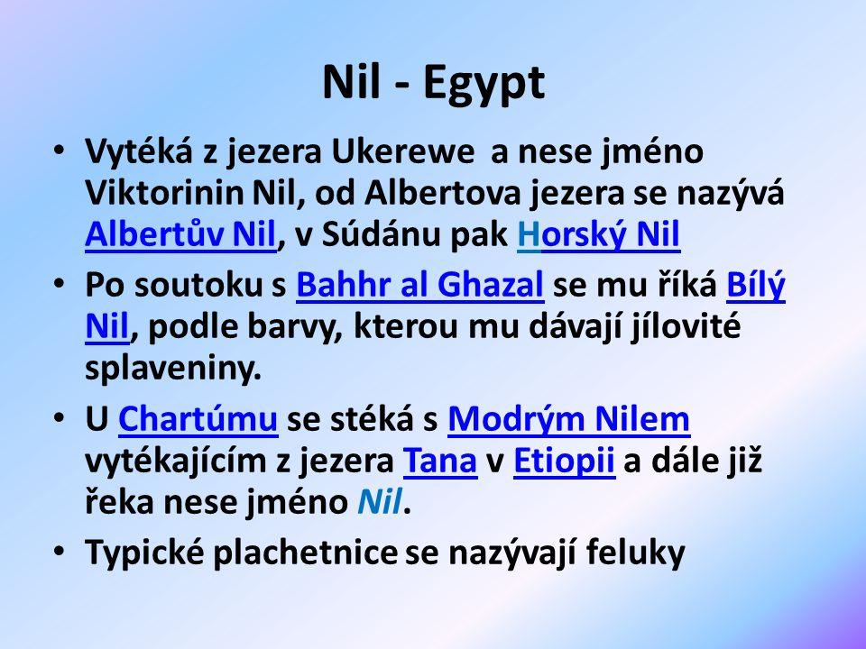 Nil - Egypt Vytéká z jezera Ukerewe a nese jméno Viktorinin Nil, od Albertova jezera se nazývá Albertův Nil, v Súdánu pak Horský Nil Albertův Nilorský Nil Po soutoku s Bahhr al Ghazal se mu říká Bílý Nil, podle barvy, kterou mu dávají jílovité splaveniny.Bahhr al GhazalBílý Nil U Chartúmu se stéká s Modrým Nilem vytékajícím z jezera Tana v Etiopii a dále již řeka nese jméno Nil.ChartúmuModrým NilemTanaEtiopii Typické plachetnice se nazývají feluky