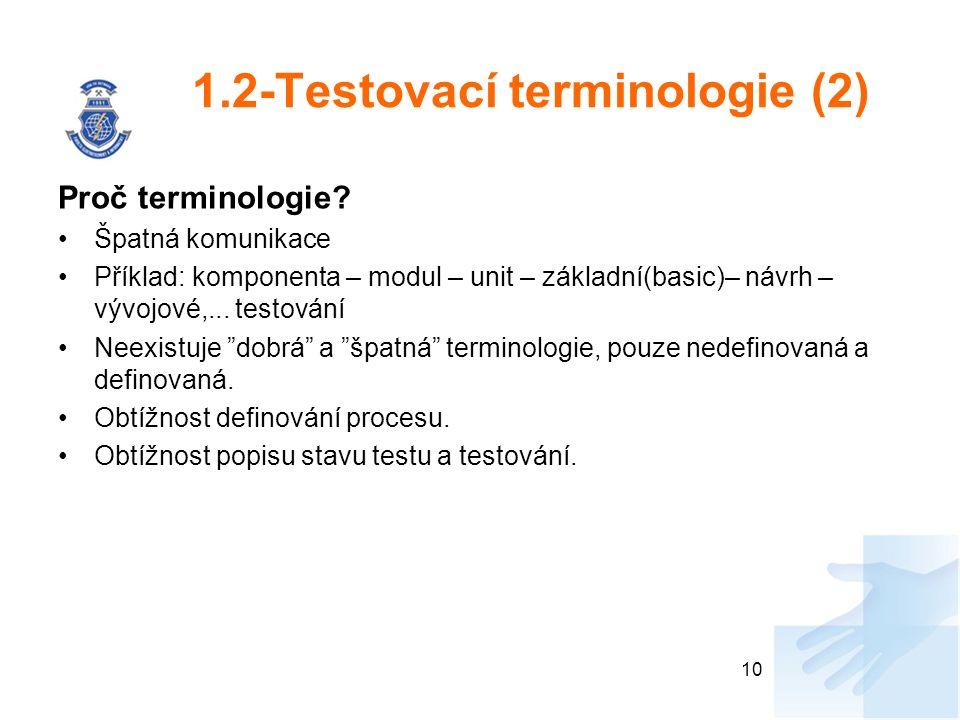 1.2-Testovací terminologie (2) Proč terminologie? Špatná komunikace Příklad: komponenta – modul – unit – základní(basic)– návrh – vývojové,... testová