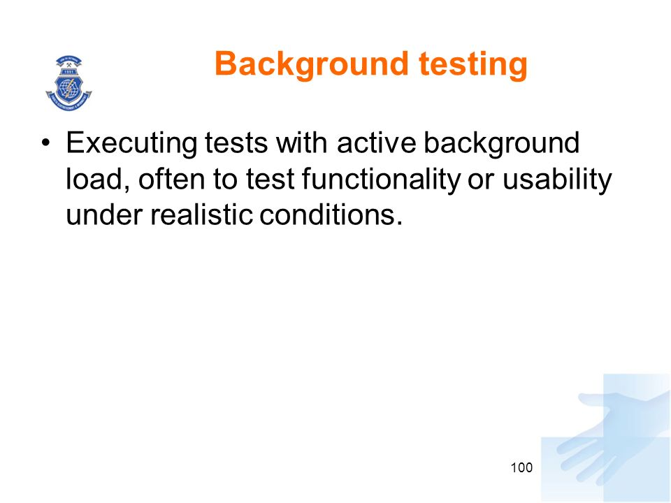 Background testing Executing tests with active background load, often to test functionality or usability under realistic conditions. 100
