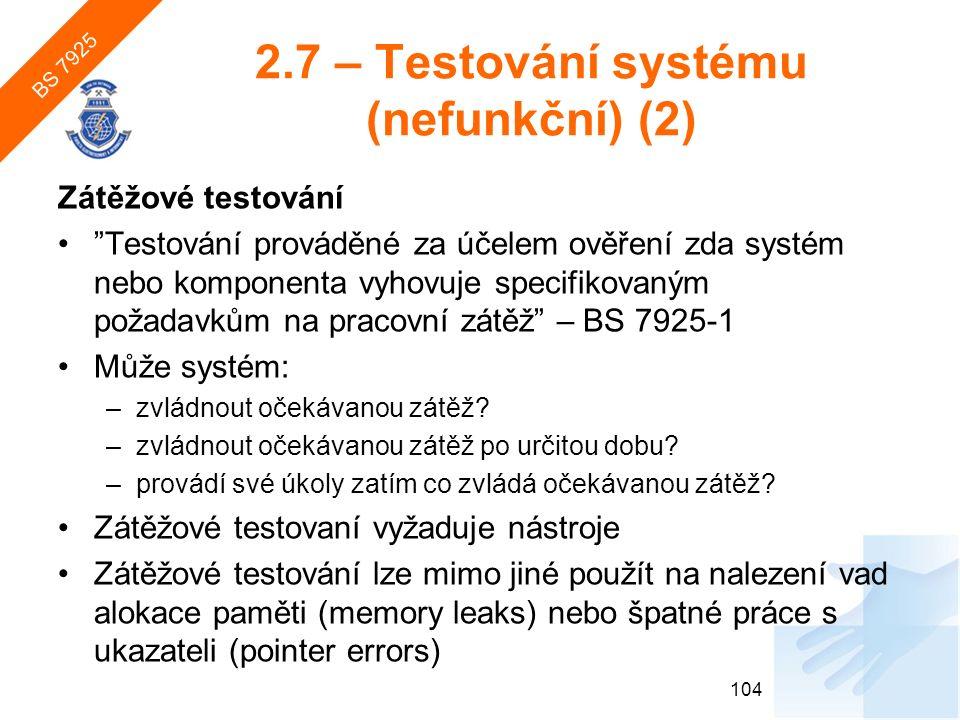 2.7 – Testování systému (nefunkční) (2) Zátěžové testování Testování prováděné za účelem ověření zda systém nebo komponenta vyhovuje specifikovaným požadavkům na pracovní zátěž – BS 7925-1 Může systém: –zvládnout očekávanou zátěž.