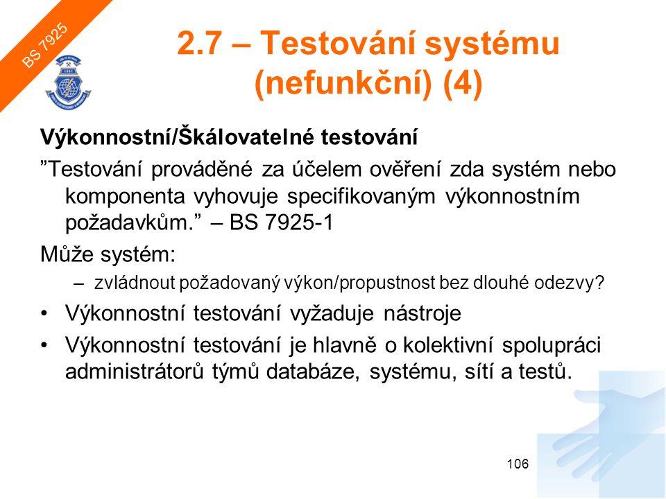 2.7 – Testování systému (nefunkční) (4) Výkonnostní/Škálovatelné testování Testování prováděné za účelem ověření zda systém nebo komponenta vyhovuje specifikovaným výkonnostním požadavkům. – BS 7925-1 Může systém: –zvládnout požadovaný výkon/propustnost bez dlouhé odezvy.