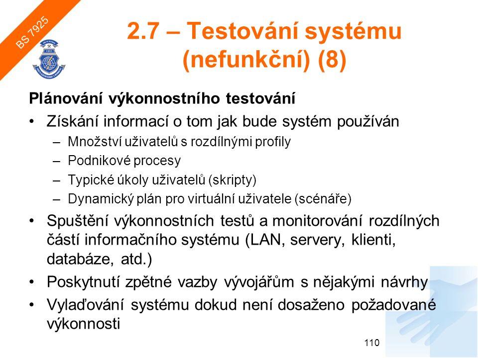 2.7 – Testování systému (nefunkční) (8) Plánování výkonnostního testování Získání informací o tom jak bude systém používán –Množství uživatelů s rozdílnými profily –Podnikové procesy –Typické úkoly uživatelů (skripty) –Dynamický plán pro virtuální uživatele (scénáře) Spuštění výkonnostních testů a monitorování rozdílných částí informačního systému (LAN, servery, klienti, databáze, atd.) Poskytnutí zpětné vazby vývojářům s nějakými návrhy Vylaďování systému dokud není dosaženo požadované výkonnosti 110 BS 7925