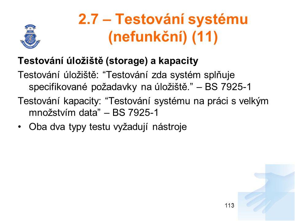 2.7 – Testování systému (nefunkční) (11) Testování úložiště (storage) a kapacity Testování úložiště: Testování zda systém splňuje specifikované požadavky na úložiště. – BS 7925-1 Testování kapacity: Testování systému na práci s velkým množstvím data – BS 7925-1 Oba dva typy testu vyžadují nástroje 113