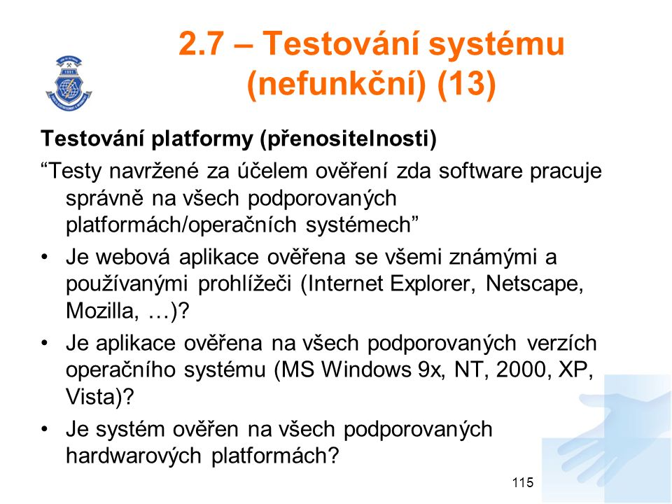 2.7 – Testování systému (nefunkční) (13) Testování platformy (přenositelnosti) Testy navržené za účelem ověření zda software pracuje správně na všech podporovaných platformách/operačních systémech Je webová aplikace ověřena se všemi známými a používanými prohlížeči (Internet Explorer, Netscape, Mozilla, …).