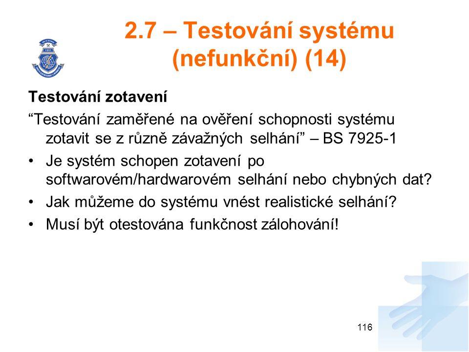 2.7 – Testování systému (nefunkční) (14) Testování zotavení Testování zaměřené na ověření schopnosti systému zotavit se z různě závažných selhání – BS 7925-1 Je systém schopen zotavení po softwarovém/hardwarovém selhání nebo chybných dat.