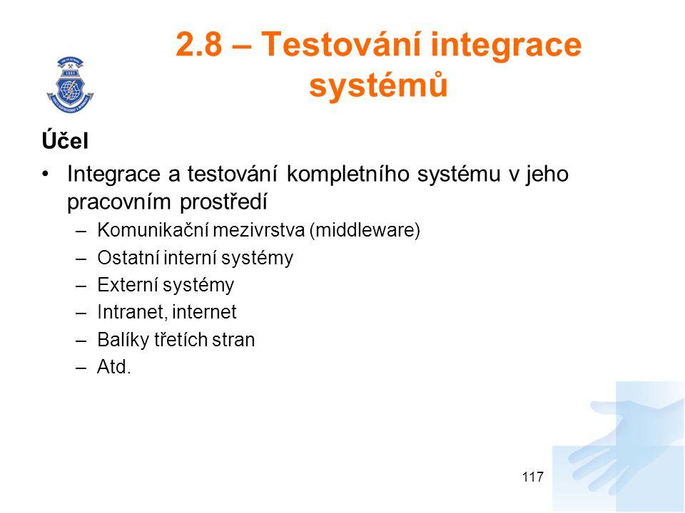 2.8 – Testování integrace systémů Účel Integrace a testování kompletního systému v jeho pracovním prostředí –Komunikační mezivrstva (middleware) –Ostatní interní systémy –Externí systémy –Intranet, internet –Balíky třetích stran –Atd.