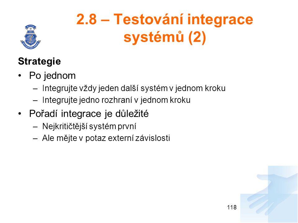 2.8 – Testování integrace systémů (2) Strategie Po jednom –Integrujte vždy jeden další systém v jednom kroku –Integrujte jedno rozhraní v jednom kroku