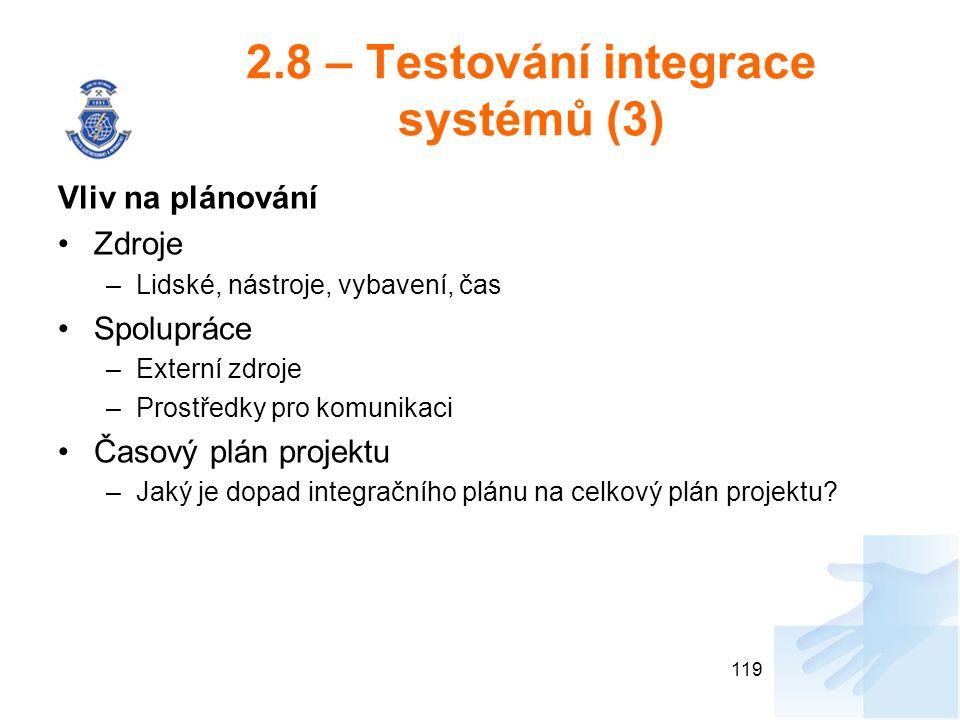 2.8 – Testování integrace systémů (3) Vliv na plánování Zdroje –Lidské, nástroje, vybavení, čas Spolupráce –Externí zdroje –Prostředky pro komunikaci Časový plán projektu –Jaký je dopad integračního plánu na celkový plán projektu.