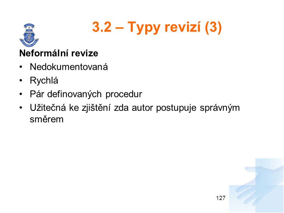 3.2 – Typy revizí (3) Neformální revize Nedokumentovaná Rychlá Pár definovaných procedur Užitečná ke zjištění zda autor postupuje správným směrem 127