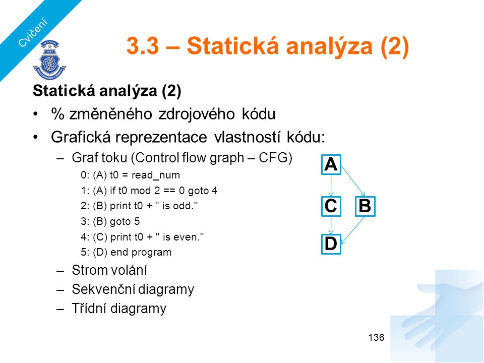 3.3 – Statická analýza (2) Statická analýza (2) % změněného zdrojového kódu Grafická reprezentace vlastností kódu: –Graf toku (Control flow graph – CFG) 0: (A) t0 = read_num 1: (A) if t0 mod 2 == 0 goto 4 2: (B) print t0 + is odd. 3: (B) goto 5 4: (C) print t0 + is even. 5: (D) end program –Strom volání –Sekvenční diagramy –Třídní diagramy 136 A BC D Cvičení