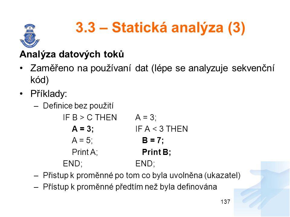 3.3 – Statická analýza (3) Analýza datových toků Zaměřeno na používaní dat (lépe se analyzuje sekvenční kód) Příklady: –Definice bez použití IF B > C THENA = 3; A = 3;IF A < 3 THEN A = 5; B = 7; Print A; Print B; END; –Přistup k proměnné po tom co byla uvolněna (ukazatel) –Přístup k proměnné předtím než byla definována 137