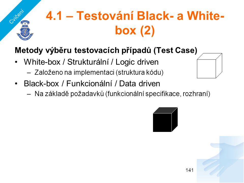 4.1 – Testování Black- a White- box (2) Metody výběru testovacích případů (Test Case) White-box / Strukturální / Logic driven –Založeno na implementaci (struktura kódu) Black-box / Funkcionální / Data driven –Na základě požadavků (funkcionální specifikace, rozhraní) 141 Cvičení