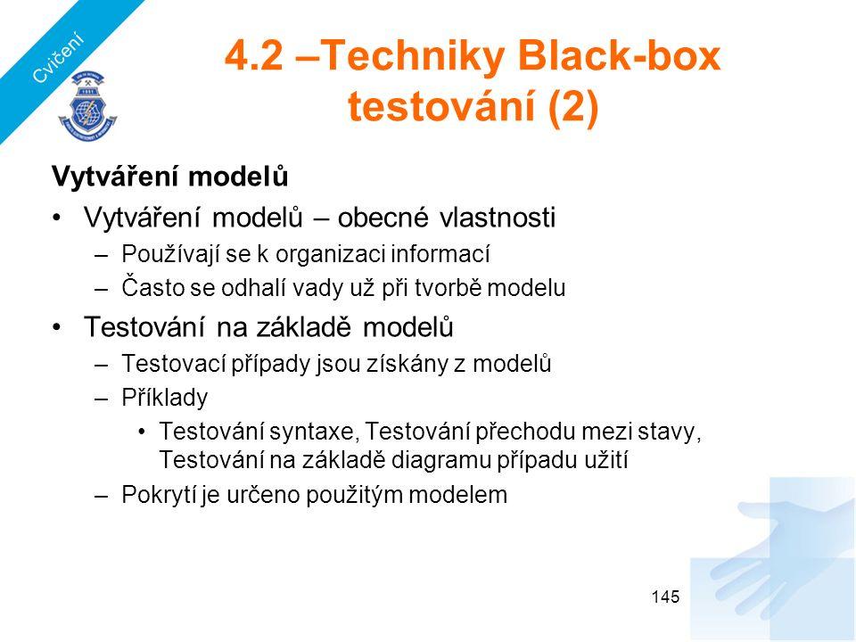 4.2 –Techniky Black-box testování (2) Vytváření modelů Vytváření modelů – obecné vlastnosti –Používají se k organizaci informací –Často se odhalí vady už při tvorbě modelu Testování na základě modelů –Testovací případy jsou získány z modelů –Příklady Testování syntaxe, Testování přechodu mezi stavy, Testování na základě diagramu případu užití –Pokrytí je určeno použitým modelem 145 Cvičení
