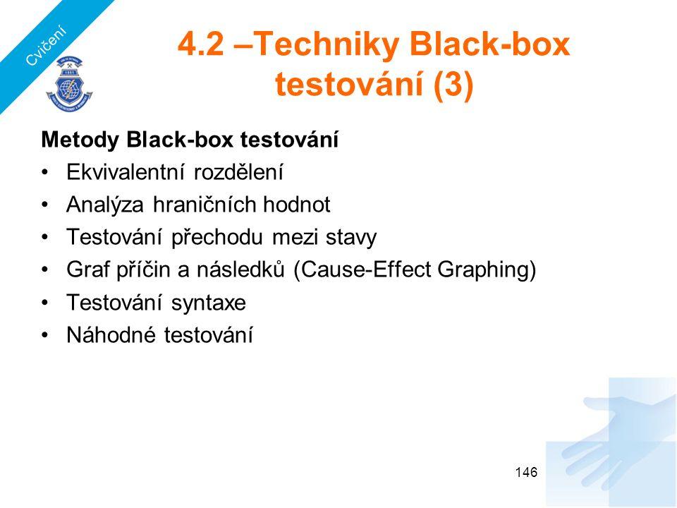 4.2 –Techniky Black-box testování (3) Metody Black-box testování Ekvivalentní rozdělení Analýza hraničních hodnot Testování přechodu mezi stavy Graf příčin a následků (Cause-Effect Graphing) Testování syntaxe Náhodné testování 146 Cvičení