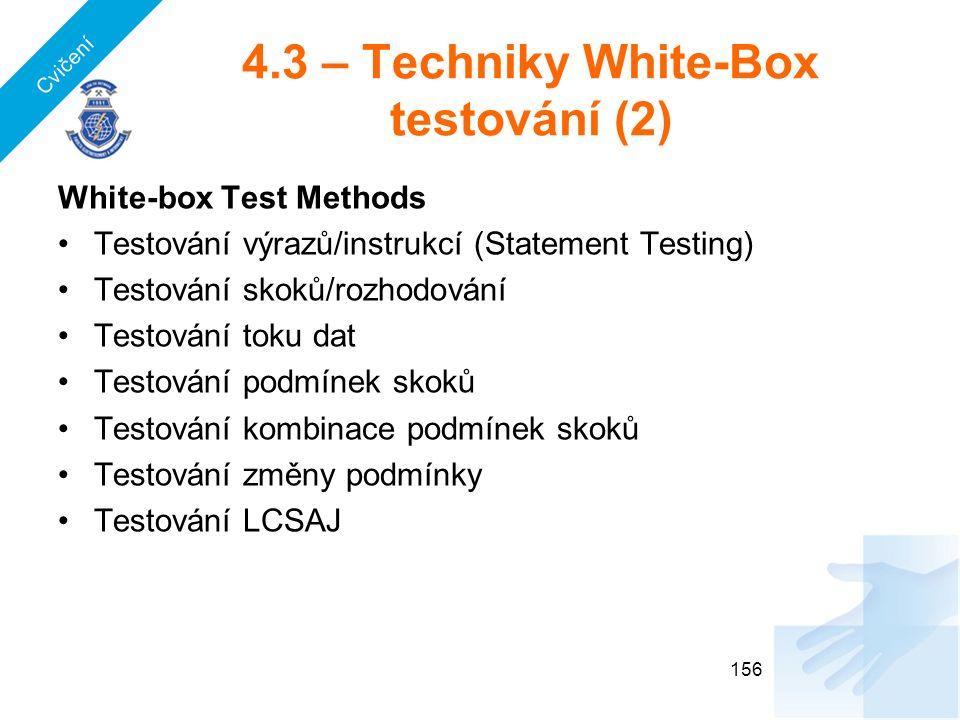 4.3 – Techniky White-Box testování (2) White-box Test Methods Testování výrazů/instrukcí (Statement Testing) Testování skoků/rozhodování Testování toku dat Testování podmínek skoků Testování kombinace podmínek skoků Testování změny podmínky Testování LCSAJ 156 Cvičení