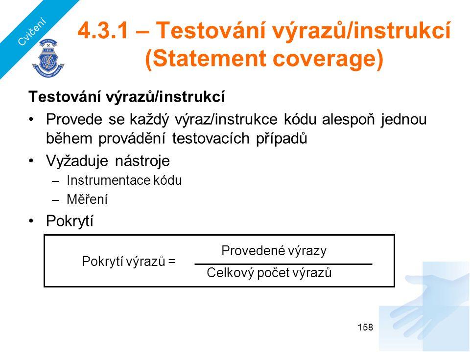 4.3.1 – Testování výrazů/instrukcí (Statement coverage) Testování výrazů/instrukcí Provede se každý výraz/instrukce kódu alespoň jednou během provádění testovacích případů Vyžaduje nástroje –Instrumentace kódu –Měření Pokrytí 158 Provedené výrazy Celkový počet výrazů Pokrytí výrazů = Cvičení