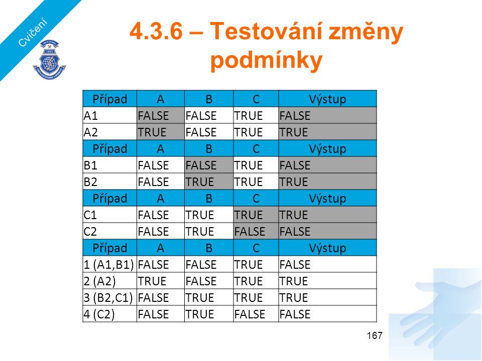4.3.6 – Testování změny podmínky 167 PřípadABCVýstup A1FALSE TRUEFALSE A2TRUEFALSETRUE PřípadABCVýstup B1FALSE TRUEFALSE B2FALSETRUE PřípadABCVýstup C1FALSETRUE C2FALSETRUEFALSE PřípadABCVýstup 1 (A1,B1)FALSE TRUEFALSE 2 (A2)TRUEFALSETRUE 3 (B2,C1)FALSETRUE 4 (C2)FALSETRUEFALSE Cvičení