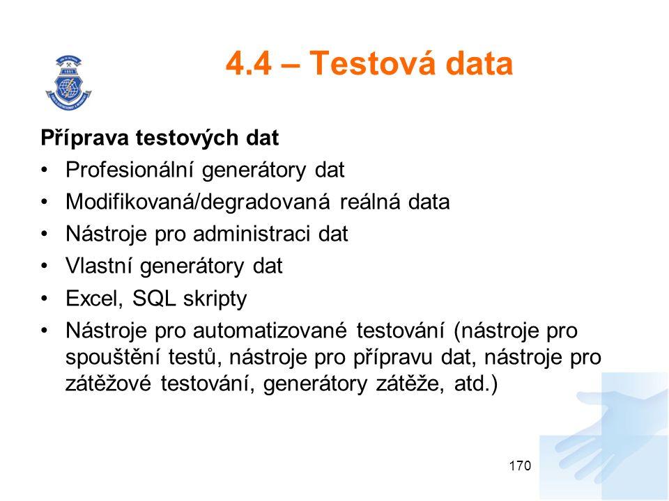 4.4 – Testová data Příprava testových dat Profesionální generátory dat Modifikovaná/degradovaná reálná data Nástroje pro administraci dat Vlastní generátory dat Excel, SQL skripty Nástroje pro automatizované testování (nástroje pro spouštění testů, nástroje pro přípravu dat, nástroje pro zátěžové testování, generátory zátěže, atd.) 170