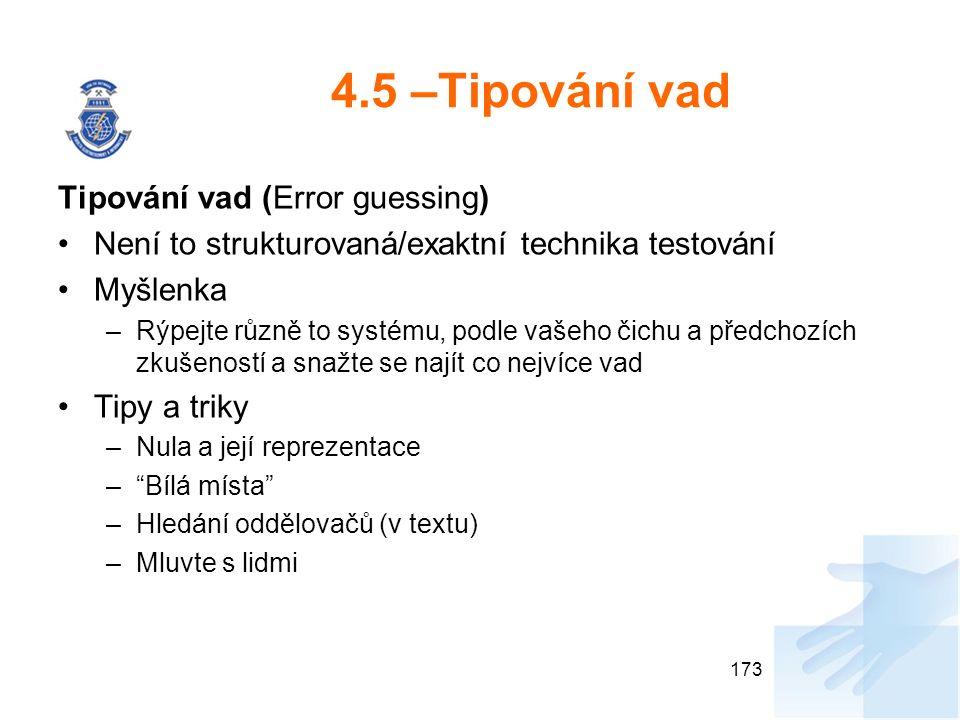 4.5 –Tipování vad Tipování vad (Error guessing) Není to strukturovaná/exaktní technika testování Myšlenka –Rýpejte různě to systému, podle vašeho čichu a předchozích zkušeností a snažte se najít co nejvíce vad Tipy a triky –Nula a její reprezentace – Bílá místa –Hledání oddělovačů (v textu) –Mluvte s lidmi 173