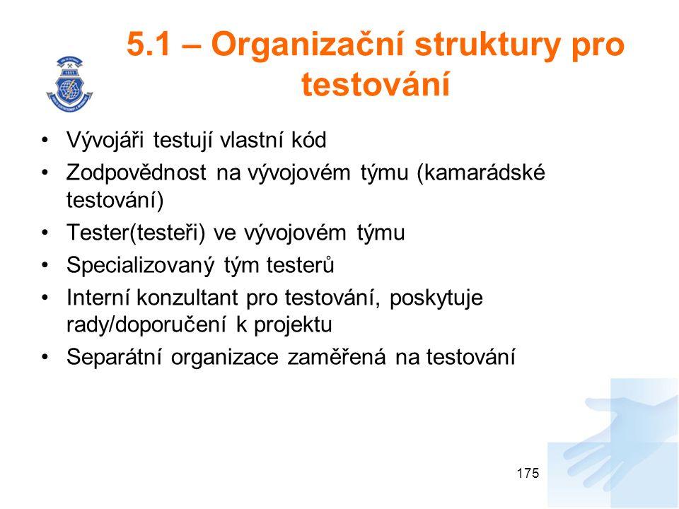 5.1 – Organizační struktury pro testování Vývojáři testují vlastní kód Zodpovědnost na vývojovém týmu (kamarádské testování) Tester(testeři) ve vývojovém týmu Specializovaný tým testerů Interní konzultant pro testování, poskytuje rady/doporučení k projektu Separátní organizace zaměřená na testování 175