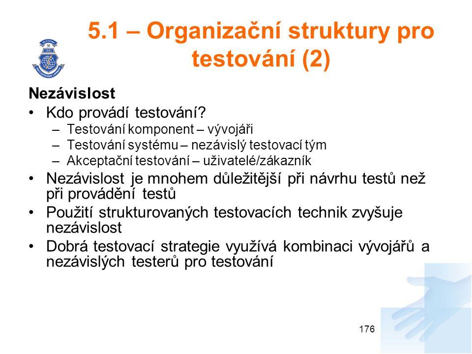 5.1 – Organizační struktury pro testování (2) Nezávislost Kdo provádí testování? –Testování komponent – vývojáři –Testování systému – nezávislý testov