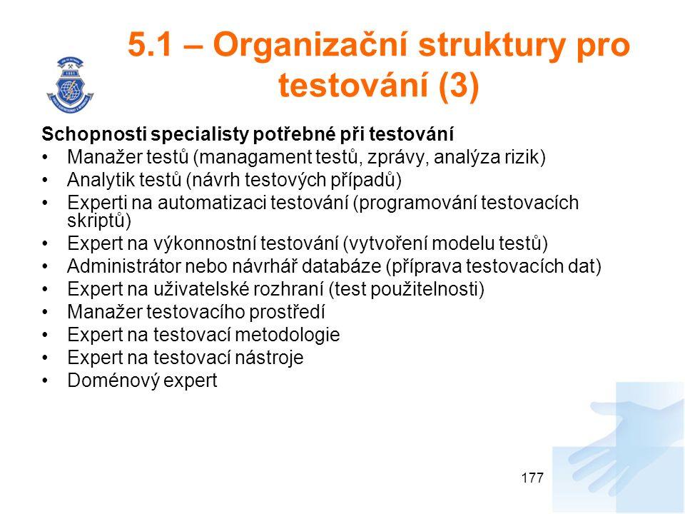 5.1 – Organizační struktury pro testování (3) Schopnosti specialisty potřebné při testování Manažer testů (managament testů, zprávy, analýza rizik) Analytik testů (návrh testových případů) Experti na automatizaci testování (programování testovacích skriptů) Expert na výkonnostní testování (vytvoření modelu testů) Administrátor nebo návrhář databáze (příprava testovacích dat) Expert na uživatelské rozhraní (test použitelnosti) Manažer testovacího prostředí Expert na testovací metodologie Expert na testovací nástroje Doménový expert 177