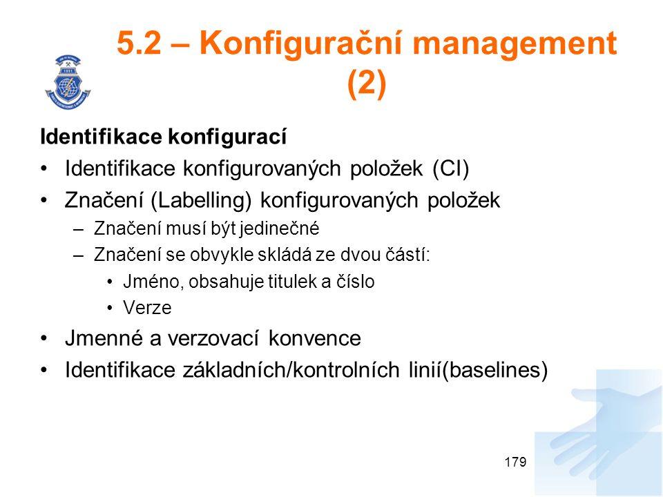 5.2 – Konfigurační management (2) Identifikace konfigurací Identifikace konfigurovaných položek (CI) Značení (Labelling) konfigurovaných položek –Značení musí být jedinečné –Značení se obvykle skládá ze dvou částí: Jméno, obsahuje titulek a číslo Verze Jmenné a verzovací konvence Identifikace základních/kontrolních linií(baselines) 179