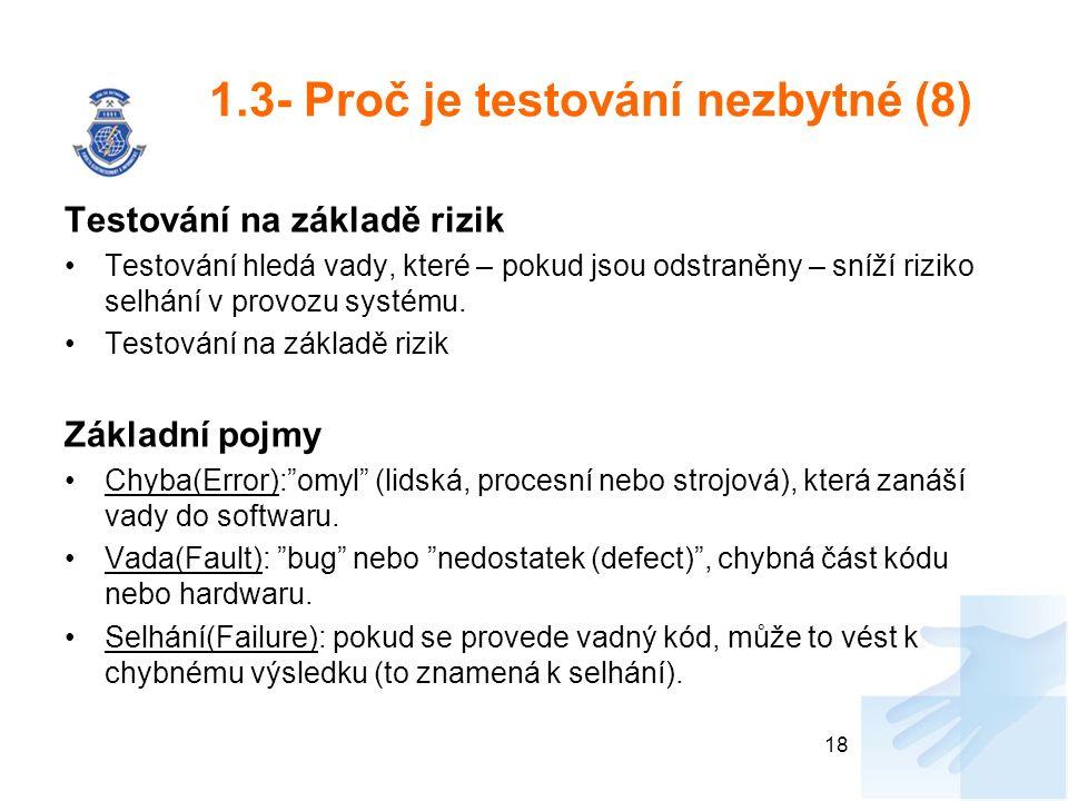 1.3- Proč je testování nezbytné (8) Testování na základě rizik Testování hledá vady, které – pokud jsou odstraněny – sníží riziko selhání v provozu sy