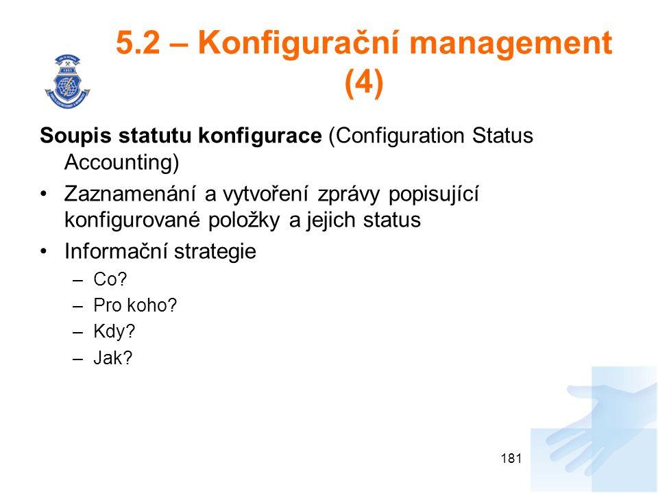 5.2 – Konfigurační management (4) Soupis statutu konfigurace (Configuration Status Accounting) Zaznamenání a vytvoření zprávy popisující konfigurované položky a jejich status Informační strategie –Co.