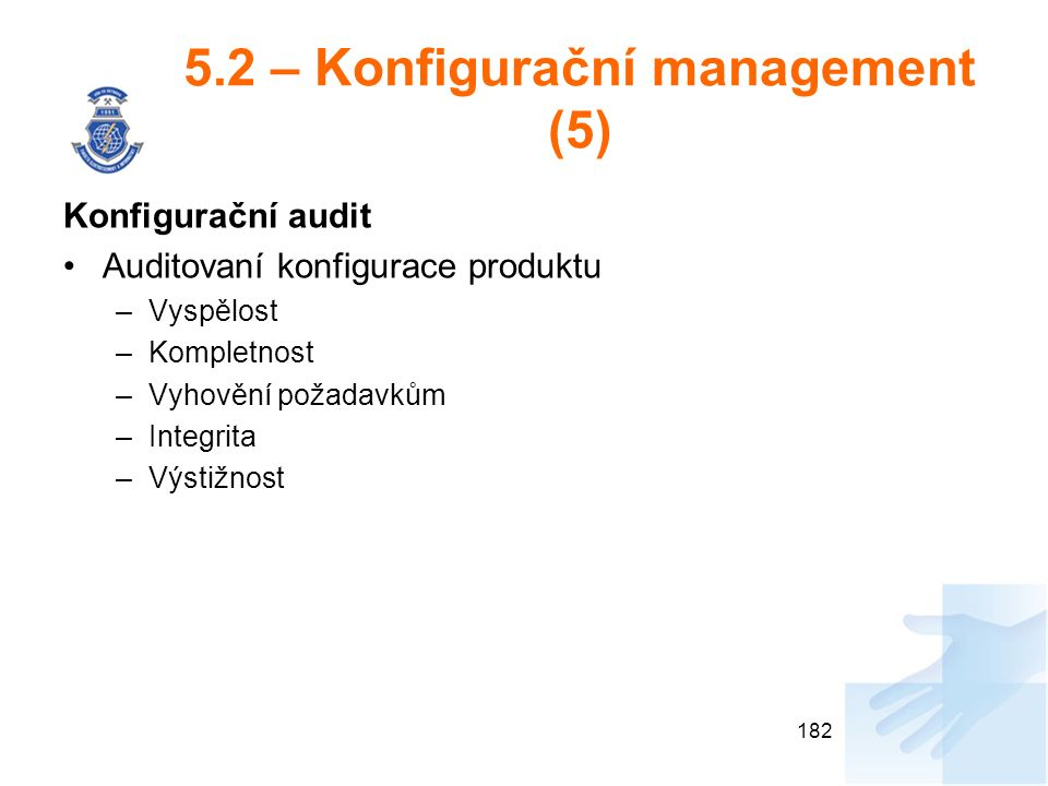 5.2 – Konfigurační management (5) Konfigurační audit Auditovaní konfigurace produktu –Vyspělost –Kompletnost –Vyhovění požadavkům –Integrita –Výstižnost 182