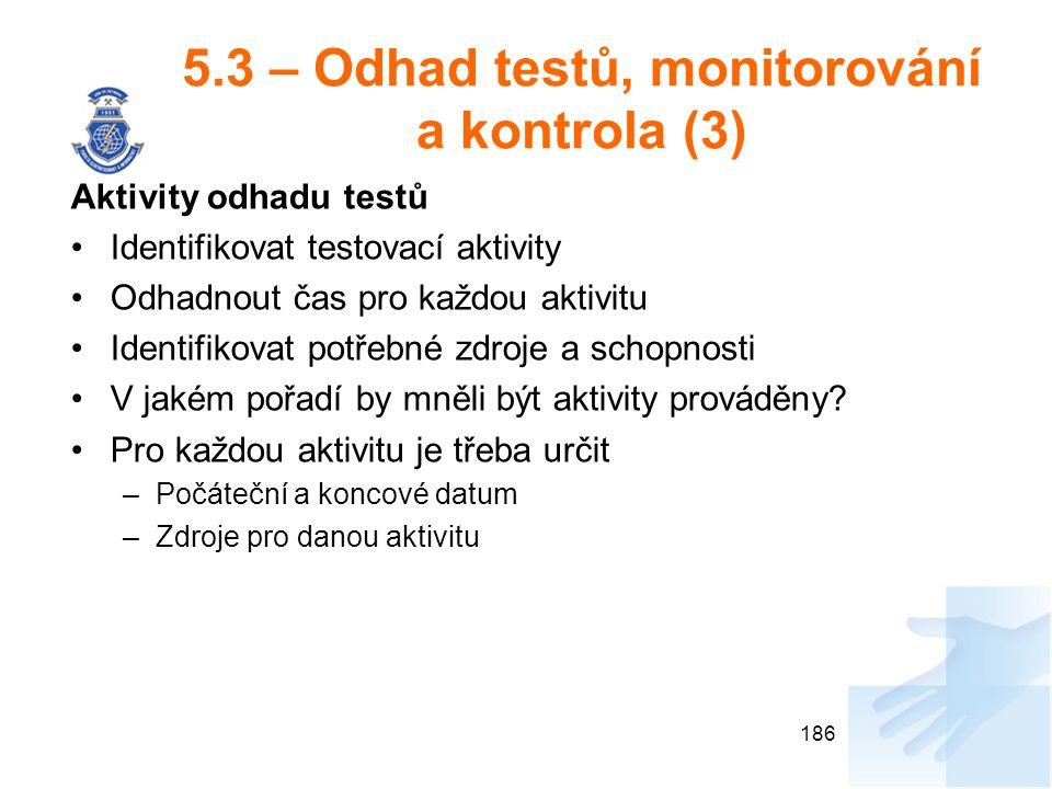 5.3 – Odhad testů, monitorování a kontrola (3) Aktivity odhadu testů Identifikovat testovací aktivity Odhadnout čas pro každou aktivitu Identifikovat potřebné zdroje a schopnosti V jakém pořadí by mněli být aktivity prováděny.