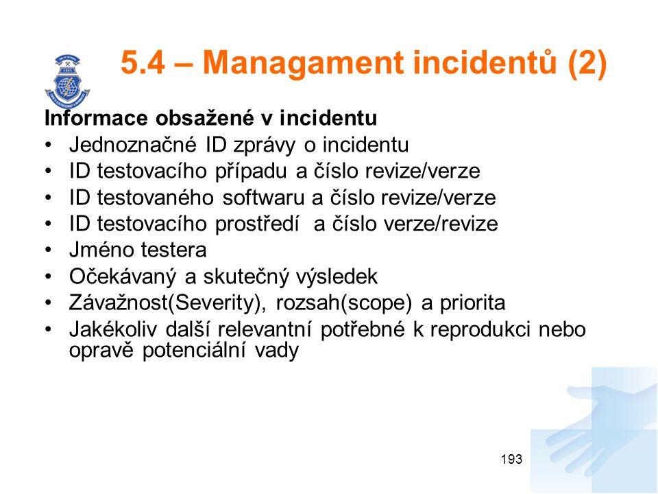 5.4 – Managament incidentů (2) Informace obsažené v incidentu Jednoznačné ID zprávy o incidentu ID testovacího případu a číslo revize/verze ID testovaného softwaru a číslo revize/verze ID testovacího prostředí a číslo verze/revize Jméno testera Očekávaný a skutečný výsledek Závažnost(Severity), rozsah(scope) a priorita Jakékoliv další relevantní potřebné k reprodukci nebo opravě potenciální vady 193